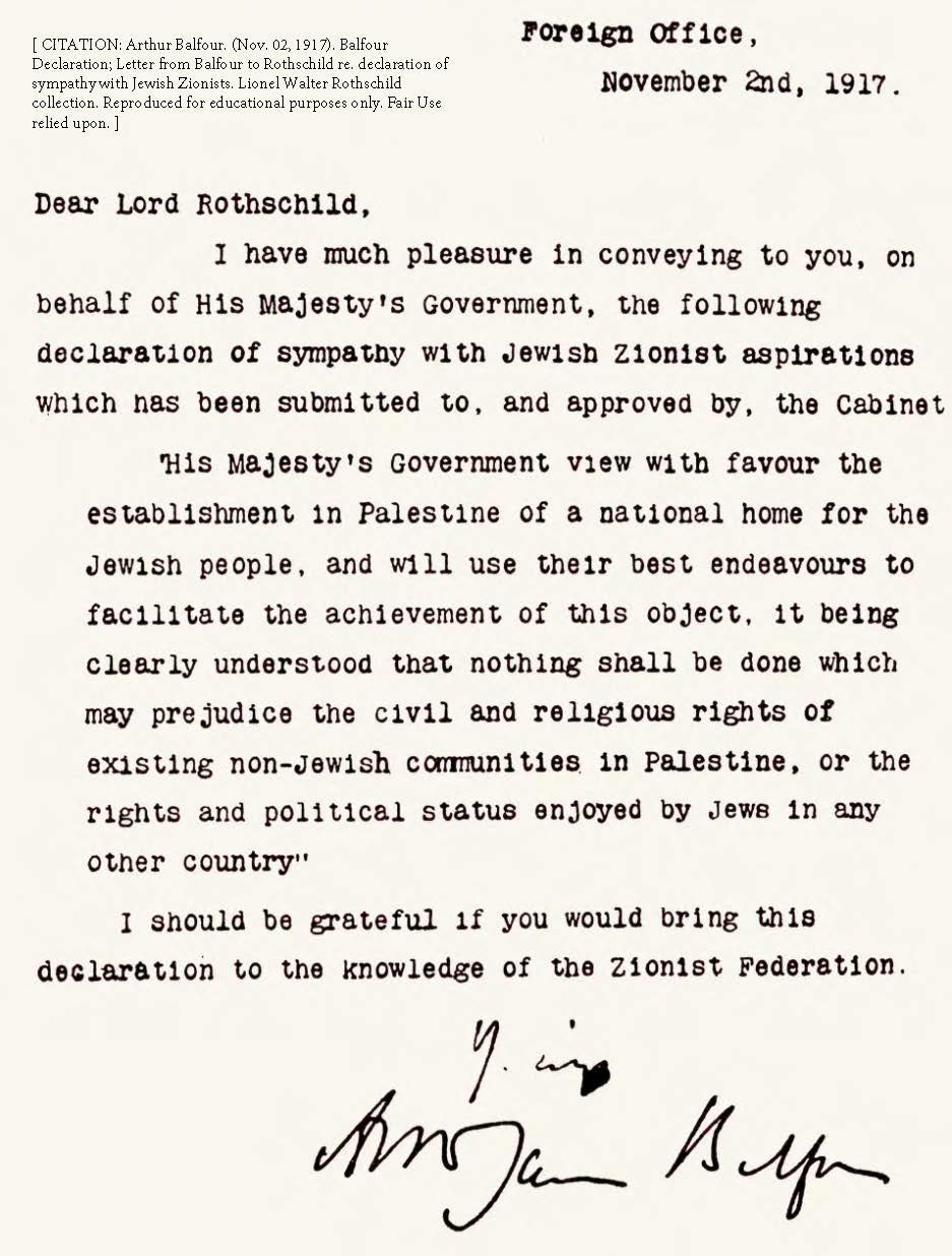 Arthur Balfour. (Nov. 02, 1917). Balfour Declaration; Letter from Balfour to Rothschild re. declaration of sympathy with Jewish Zionists. British Foreign and Commonwealth Office.